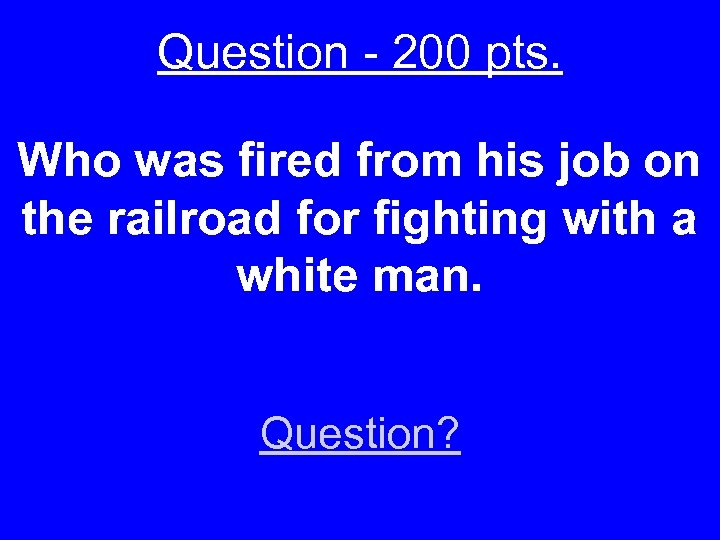 Question - 200 pts. Who was fired from his job on the railroad for