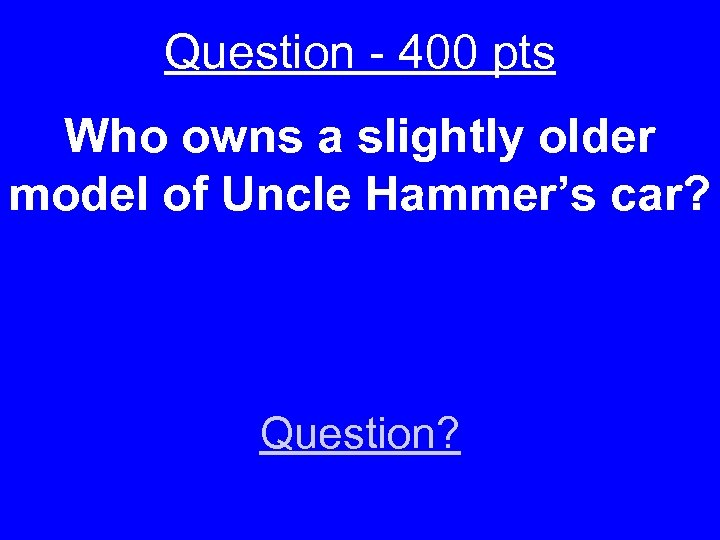 Question - 400 pts Who owns a slightly older model of Uncle Hammer's car?