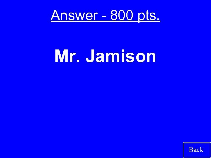 Answer - 800 pts. Mr. Jamison Back