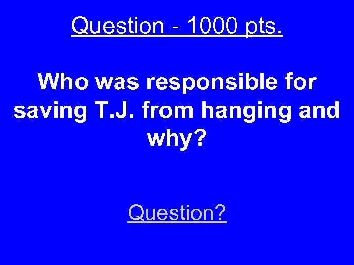 Question - 1000 pts. Who was responsible for saving T. J. from hanging and