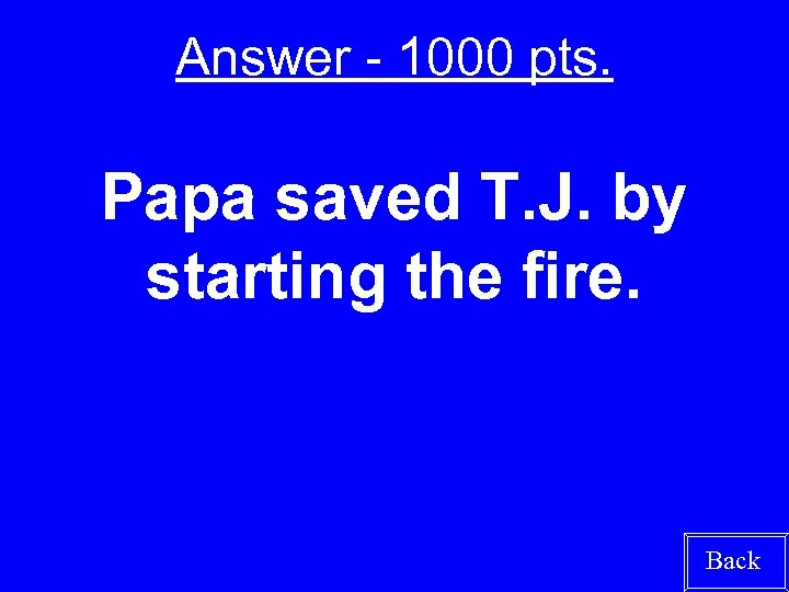 Answer - 1000 pts. Papa saved T. J. by starting the fire. Back