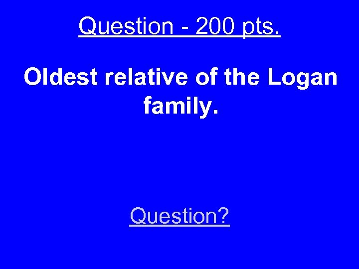 Question - 200 pts. Oldest relative of the Logan family. Question?