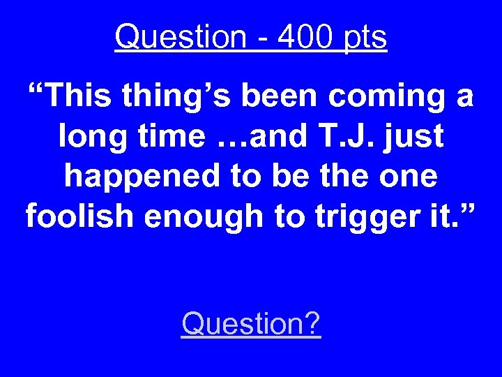 "Question - 400 pts ""This thing's been coming a long time …and T. J."