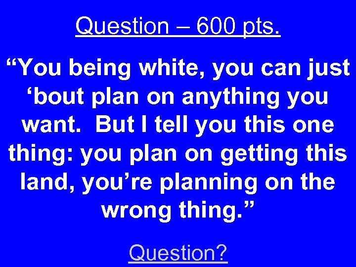 "Question – 600 pts. ""You being white, you can just 'bout plan on anything"