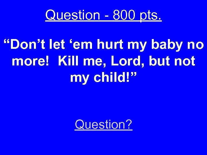 "Question - 800 pts. ""Don't let 'em hurt my baby no more! Kill me,"