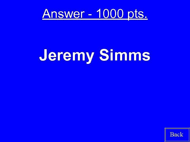 Answer - 1000 pts. Jeremy Simms Back