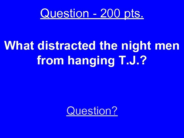 Question - 200 pts. What distracted the night men from hanging T. J. ?