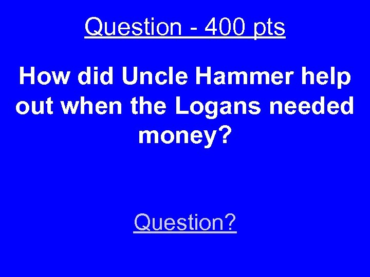 Question - 400 pts How did Uncle Hammer help out when the Logans needed