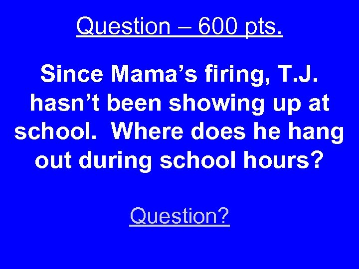 Question – 600 pts. Since Mama's firing, T. J. hasn't been showing up at
