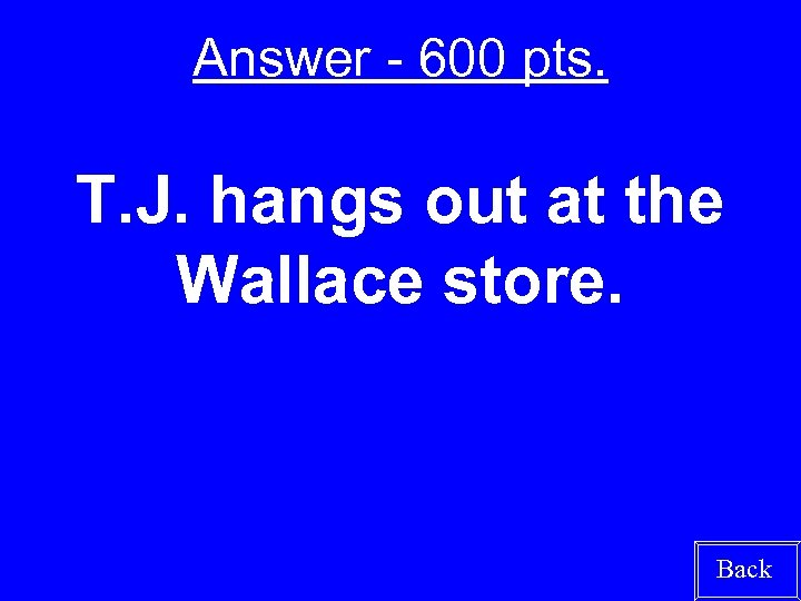 Answer - 600 pts. T. J. hangs out at the Wallace store. Back