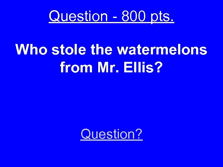Question - 800 pts. Who stole the watermelons from Mr. Ellis? Question?