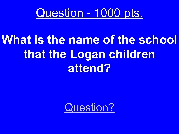 Question - 1000 pts. What is the name of the school that the Logan