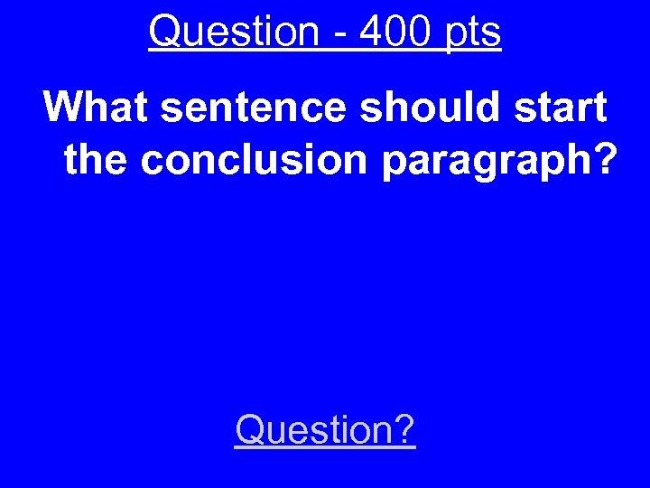 Question - 400 pts What sentence should start the conclusion paragraph? Question?
