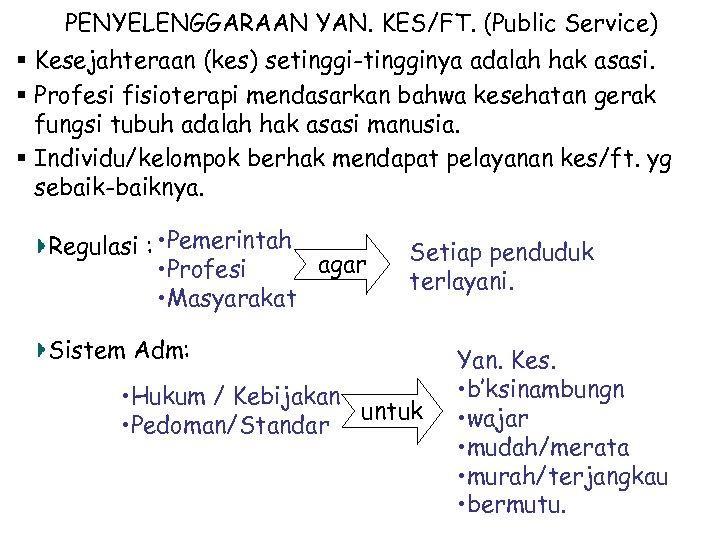 PENYELENGGARAAN YAN. KES/FT. (Public Service) § Kesejahteraan (kes) setinggi-tingginya adalah hak asasi. § Profesi