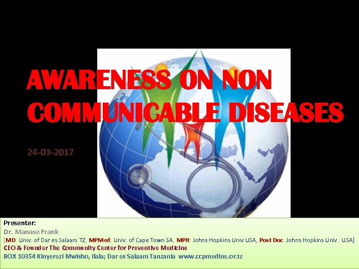 AWARENESS ON NON COMMUNICABLE DISEASES 24 -03 -2017 Presenter: Dr. Manase Frank [MD: Univ.