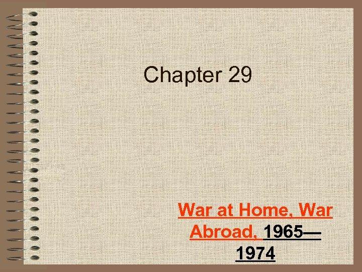 Chapter 29 War at Home, War Abroad, 1965— 1974