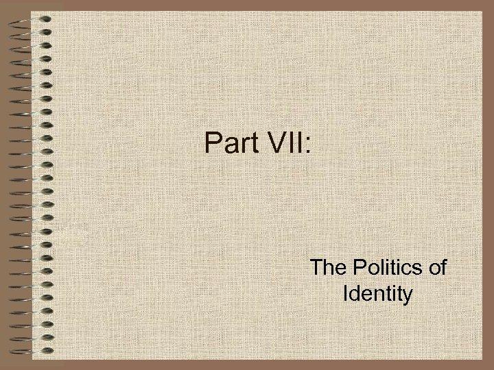 Part VII: The Politics of Identity