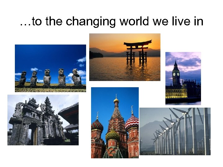 …to the changing world we live in