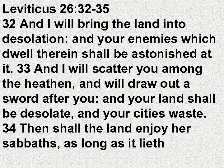 Leviticus 26: 32 -35 32 And I will bring the land into desolation: and