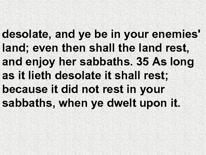 desolate, and ye be in your enemies' land; even then shall the land rest,