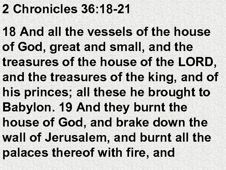 2 Chronicles 36: 18 -21 18 And all the vessels of the house of