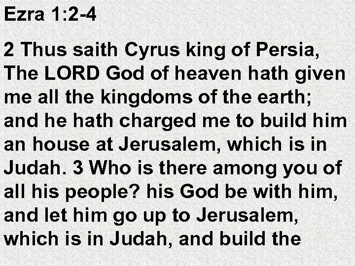 Ezra 1: 2 -4 2 Thus saith Cyrus king of Persia, The LORD God