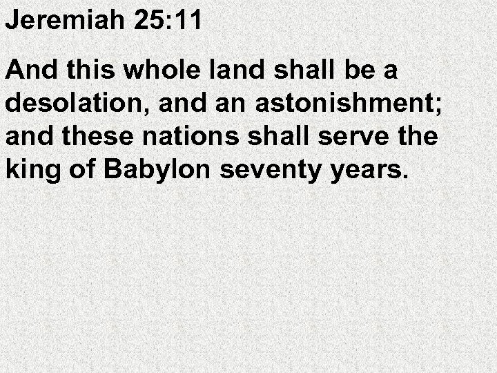 Jeremiah 25: 11 And this whole land shall be a desolation, and an astonishment;