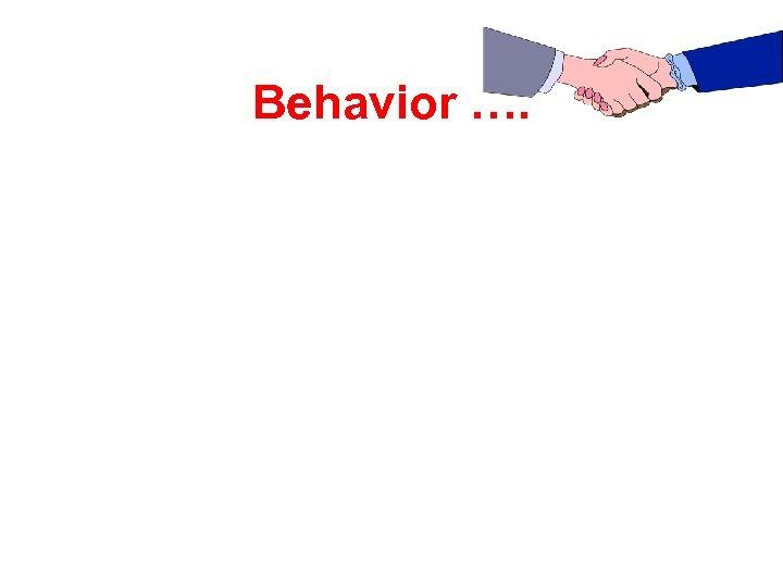 Behavior ….