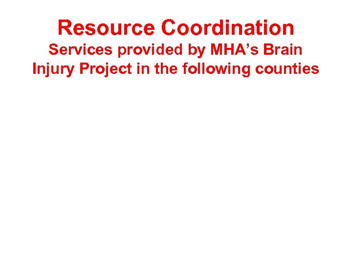 Resource Coordination Services provided by MHA's Brain Injury Project in the following counties