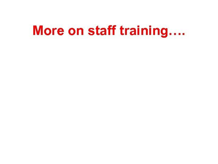 More on staff training….