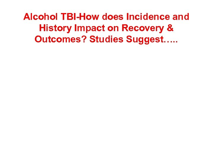 Alcohol TBI-How does Incidence and History Impact on Recovery & Outcomes? Studies Suggest…. .