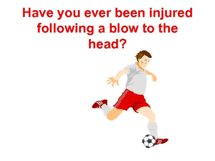 Have you ever been injured following a blow to the head?