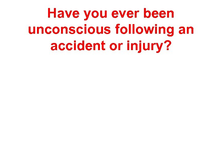 Have you ever been unconscious following an accident or injury?