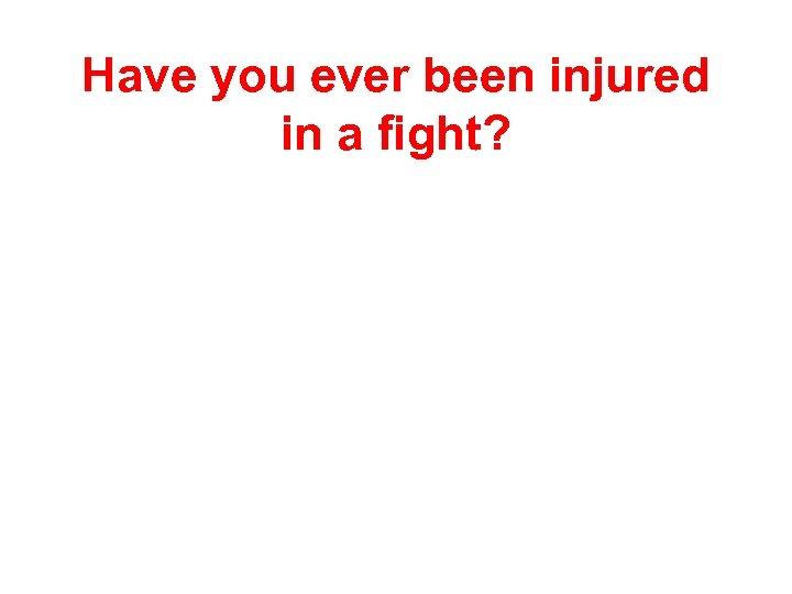 Have you ever been injured in a fight?