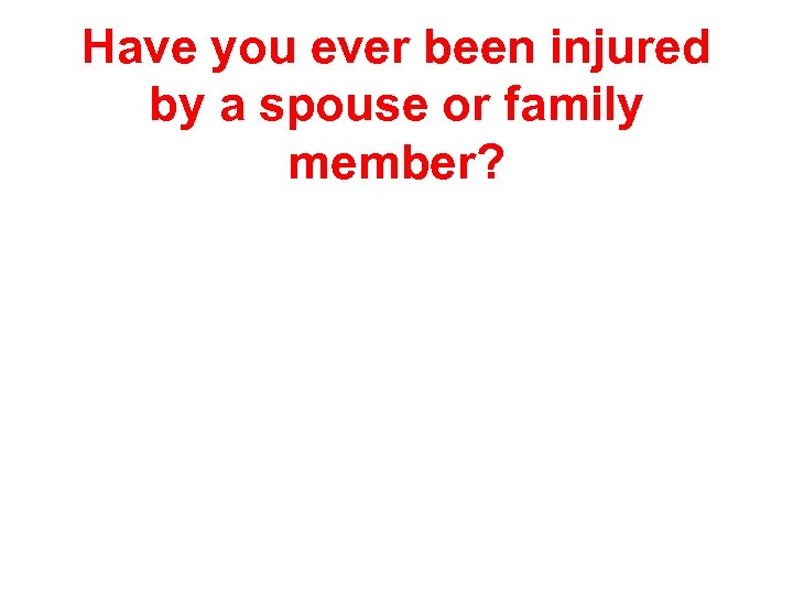 Have you ever been injured by a spouse or family member?