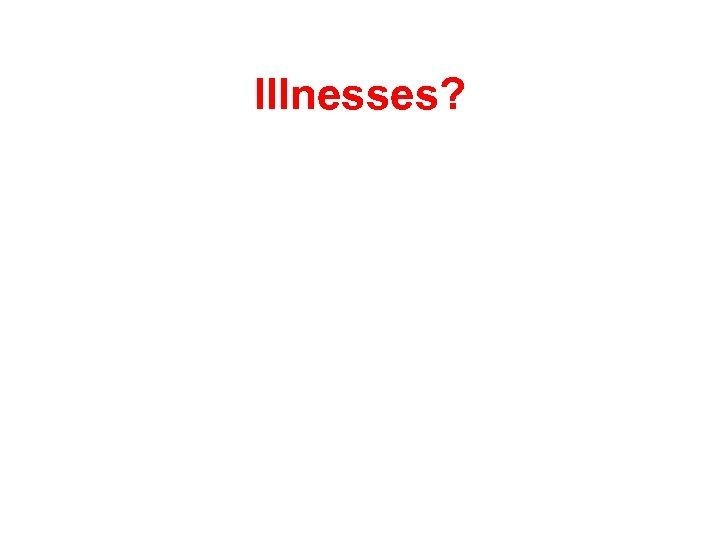 Illnesses?