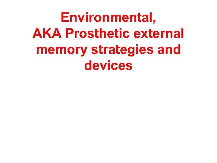 Environmental, AKA Prosthetic external memory strategies and devices