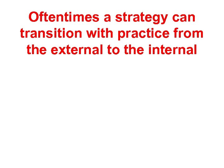 Oftentimes a strategy can transition with practice from the external to the internal