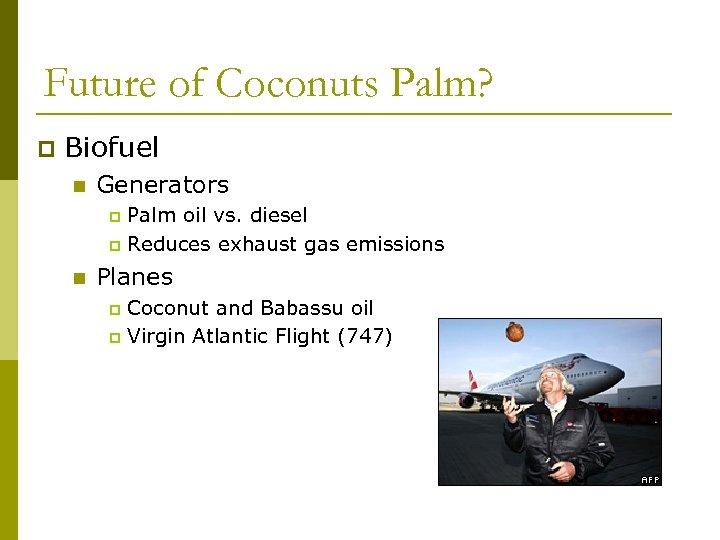 Future of Coconuts Palm? p Biofuel n Generators Palm oil vs. diesel p Reduces