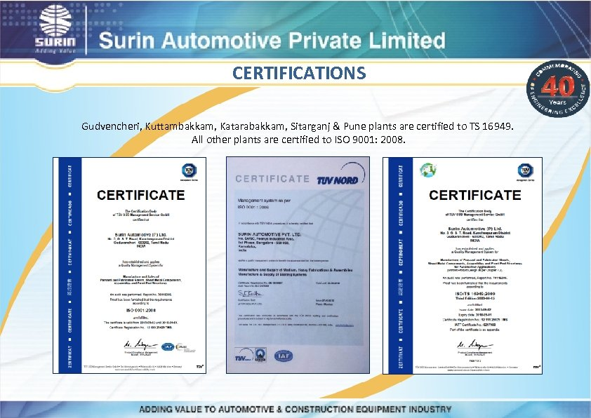 CERTIFICATIONS Gudvencheri, Kuttambakkam, Katarabakkam, Sitarganj & Pune plants are certified to TS 16949. All