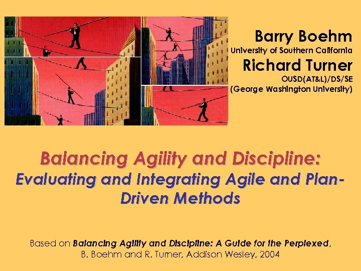 Barry Boehm University of Southern California Richard Turner OUSD(AT&L)/DS/SE (George Washington University) Balancing Agility