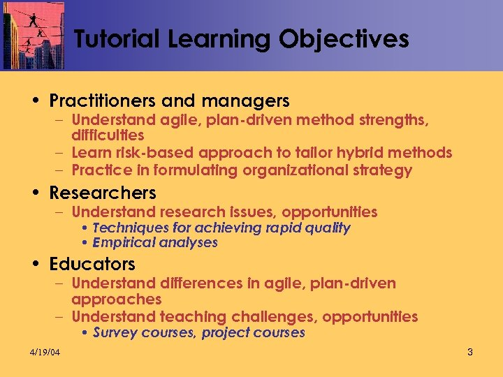 Tutorial Learning Objectives • Practitioners and managers – Understand agile, plan-driven method strengths, difficulties