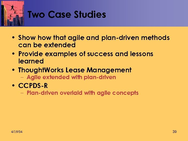 Two Case Studies • Show that agile and plan-driven methods can be extended •