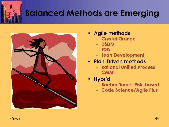 Balanced Methods are Emerging • Agile methods – – Crystal Orange DSDM FDD Lean