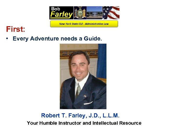 First: • Every Adventure needs a Guide. Robert T. Farley, J. D. , L.