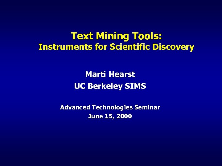 Text Mining Tools: Instruments for Scientific Discovery Marti Hearst UC Berkeley SIMS Advanced Technologies