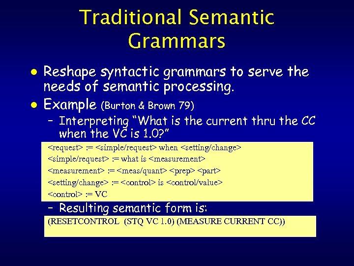 Traditional Semantic Grammars l l Reshape syntactic grammars to serve the needs of semantic