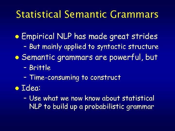 Statistical Semantic Grammars l Empirical NLP has made great strides – But mainly applied