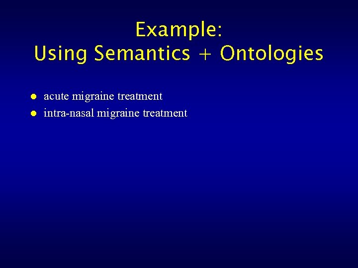 Example: Using Semantics + Ontologies l l acute migraine treatment intra-nasal migraine treatment