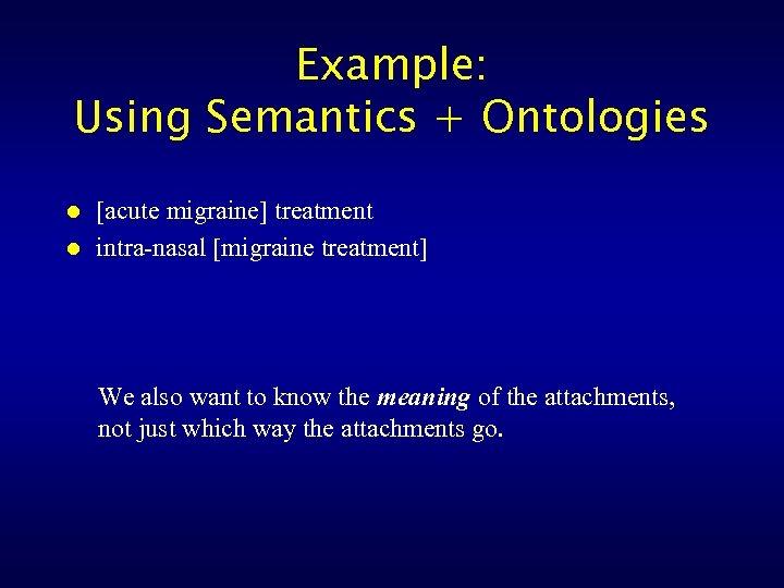 Example: Using Semantics + Ontologies l l [acute migraine] treatment intra-nasal [migraine treatment] We